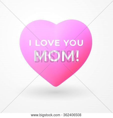 I Love You Mom. Happy Mothers Day Greeting Card. Pink 3d Heart Icon With Text And Shadow On White Ba