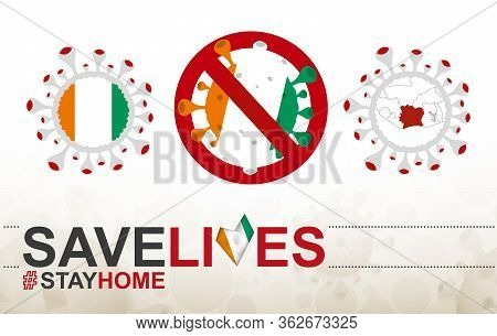 Coronavirus Cell With Ivory Coast Flag And Map. Stop Covid-19 Sign, Slogan Save Lives Stay Home With