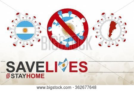 Coronavirus Cell With Argentina Flag And Map. Stop Covid-19 Sign, Slogan Save Lives Stay Home With F