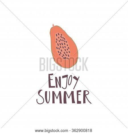 Simplified Papaya Fruit And Hand Drawn Quote: Enjoy Summer. Print Design Element. Vector Flat Illust
