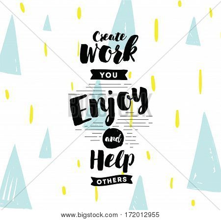 Create work you enjoy and help others. Inspirational quote, motivation. Typography for poster, invitation, greeting card or t-shirt. Vector lettering, inscription, calligraphy design. Text background
