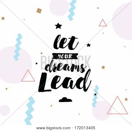 Let your dreams lead. Inspirational quote, motivation. Typography for poster, invitation, greeting card or t-shirt. Vector lettering, inscription, calligraphy design. Text background