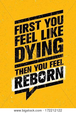 First You Feel Like Dying. Then You Feel Reborn. Workout and Fitness Gym Design Element Concept. Creative Vector Motivation Quote On Grunge Background