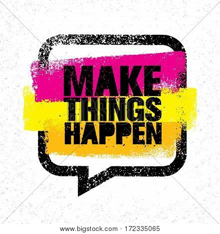 Make Things Happen. Inspiring Creative Motivation Quote. Rough Vector Typography Banner Design Concept On Grunge Background With Speech Bubble.