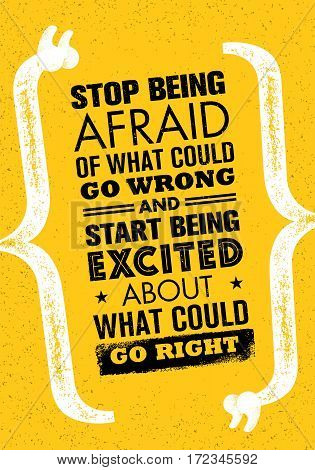 Stop Being Afraid Of What Could Go Wrong And Start Being Excited About What Could Go Right. Inspiring Creative Motivation Quote. Vector Typography Banner Design Concept On Grunge Background