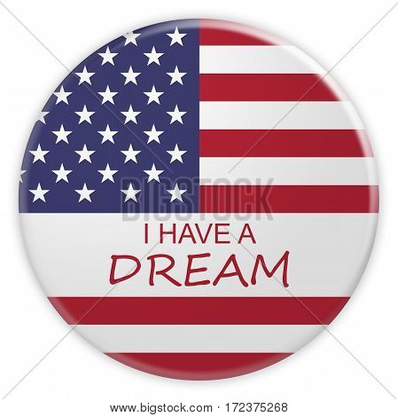 Martin Luther King Quote Concept Badge: I Have A Dream Button With US Flag 3d illustration on white background