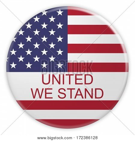 American Patriotic Concept Badge: United We Stand Button With US Flag 3d illustration on white background