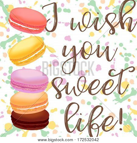 Birthday card with macaroons. Different colored french macaroons on background with splashes and lettering I wish you sweet life. Vector illustration