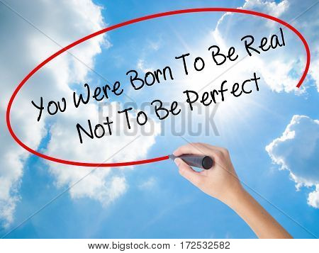 Woman Hand Writing You Were Born To Be Real Not To Be Perfect With Black Marker On Visual Screen