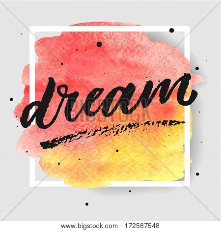 Dream hand drawn lettering in square frame on watercolor splash in red and yellow colors. Template for design. Vector illustration. Inspirational quote.