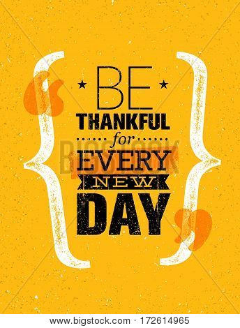 Be Thankful For Every New Day. Inspiring Creative Motivation Quote Template. Vector Typography Banner Design Concept On Grunge Texture Rough Background