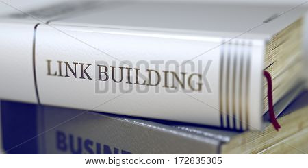 Book in the Pile with the Title on the Spine Link Building. Link Building - Closeup of the Book Title. Closeup View. Stack of Books Closeup and one with Title - Link Building. Blurred. 3D.