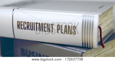 Book Title on the Spine - Recruitment Plans. Closeup View. Stack of Books. Close-up of a Book with the Title on Spine Recruitment Plans. Toned Image. Selective focus. 3D.
