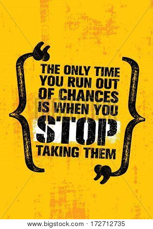 The Only Time You Run Out Of Chances Is When You Stop Taking Them. Inspiring Motivation Quote Vector Design. Rough Creative Poster Concept On Distressed Background