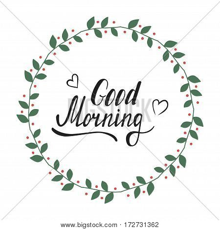 Hand written lettering Good morning made in vector. Inspiration hand drawn floral wreath with quote script. Floral wreath with inspirational text for poster or card design.
