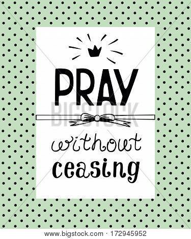 Hand lettering Pray without ceasing, made on the backgrop of polka dot. Biblical background. Christian poster. Scripture. Modern calligraphy