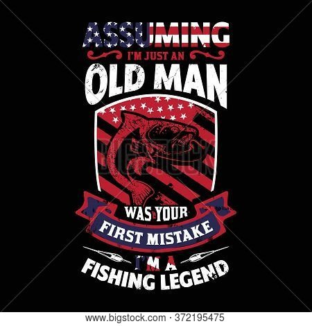 Assuming I'm Just An Old Man Was Your First Mistake I'm A Fishing Legend - Fishing T Shirts Design,v