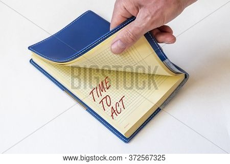 Notebook Written Time To Act Over White Background With Male Hand. Time To Act Motivation Concept
