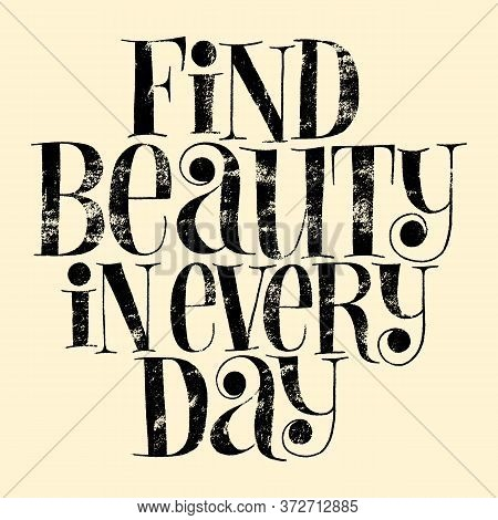 Find Beauty In Every Day. Hand-drawn Lettering Quote For Wellbeing Concept, Spa. Wisdom For Print, A