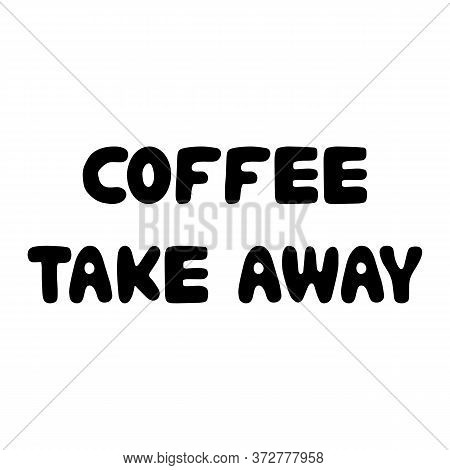 Coffee Take Away. Cute Hand Drawn Doodle Bauble Lettering. Isolated On White Background. Vector Stoc