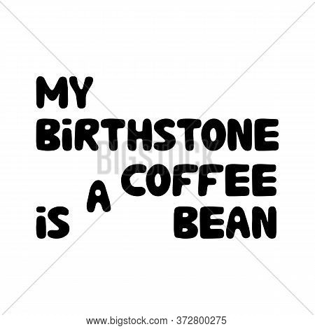 My birthstone is a coffee bean. Cute hand drawn doodle bubble lettering. Isolated on white. Vector stock illustration.