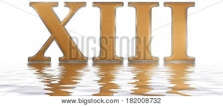 Roman Numeral Xiii, Tredecim, 13, Thirteen, Reflected On The Water Surface, Isolated On  White, 3D R