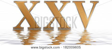 Roman Numeral Xxv, Quinque Et Viginti, 25, Twenty Five, Reflected On The Water Surface, Isolated On