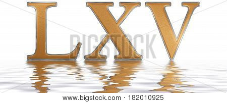 Roman Numeral Lxv, Quinque Et Sexaginta, 65, Sixty Five, Reflected On The Water Surface, Isolated On