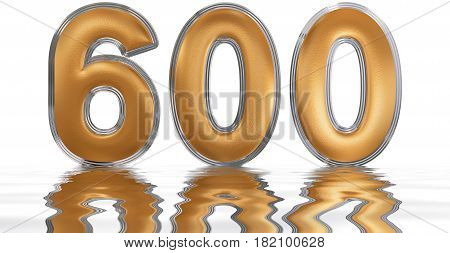 Numeral 600, Six Hundred, Reflected On The Water Surface, Isolated On  White, 3D Render