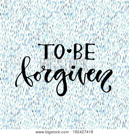 Vector handdrawn calligraphy. Inspirational phrase. Modern print desig. To be forgiven