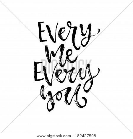 Vector hand drawn calligraphy. Inspirational phrase. Modern print desig. Every me every you