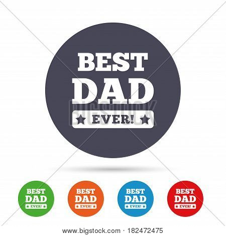 Best father ever sign icon. Award symbol. Exclamation mark. Round colourful buttons with flat icons. Vector
