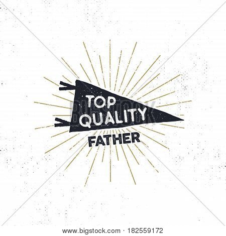 Hand drawn hipster pennant flag design with sunbursts and text top quality father . Vintage black pendant template. Isolated on white background. Good for father s day tee shirt. Stock retro vector
