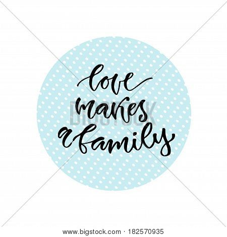 Love makes a family. Vector inspirational calligraphy. Modern print and t-shirt design