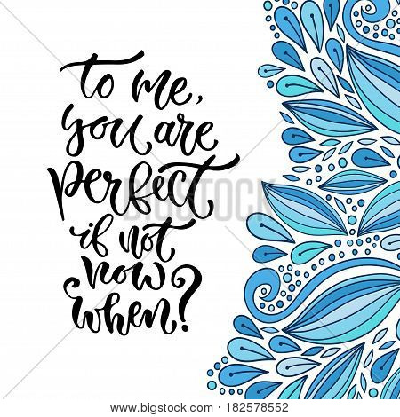 Vector inspirational calligraphy. To me you are perfect if not now when. Modern print and t-shirt design.