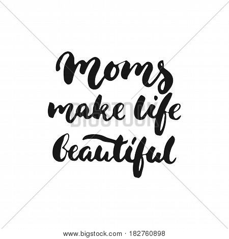 Moms make life beautiful - hand drawn lettering phrase for Mother's Day isolated on the white background. Fun brush ink inscription for photo overlays greeting card or t-shirt print poster design
