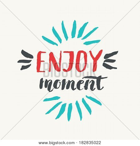 Enjoy moment. Modern hand drawn lettering phrase. Calligraphy brush and ink. Handwritten inscriptions and quotes for layout and template. Vector illustration of text
