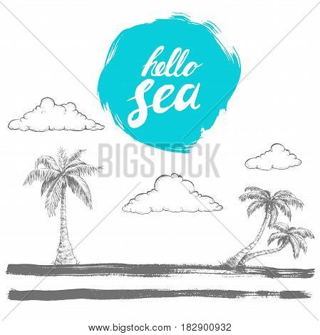 Hand written prase hello sea on rough edge blue circle. Hand drawn sketch style palms and clouds on stylised island. Brush painted horison. Vector vacation and travel design.
