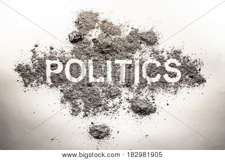 Politics word in grey ash dirt filth dust as bad government rule economy or dangerous society system or corruption and democracy concept background