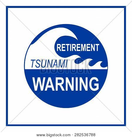 Retirment Tsunami Hazard Warning Sign Isolated On White Background. Concept Based On Baby Boomers So