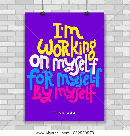 I Am Working On Myself, For Myself, By Myself. Poster With Hand Drawn Vector Lettering. Phrase About