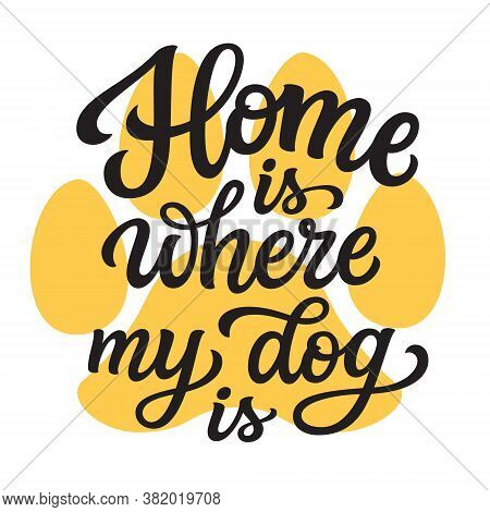 Home Is Where My Dog Is. Hand Lettering Quote With Paw Print  Isolated On White Background. Vector T