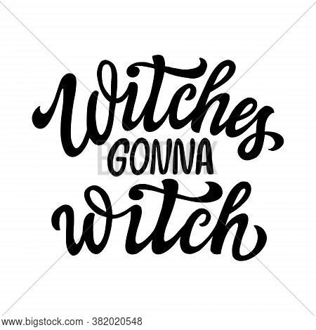 Witches Gonna Witch. Hand Lettering Black Text Isolated On White Background. Vector Typography For H