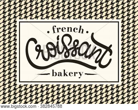 Vector Illustration Of Croissant - French Bakery Logo. Laconic Lettering Typography On Background Wi