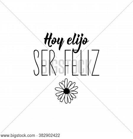 Hoy Elijo Ser Feliz. Spanish Lettering. Translation From Spanish - Today I Choose To Be Happy. Eleme