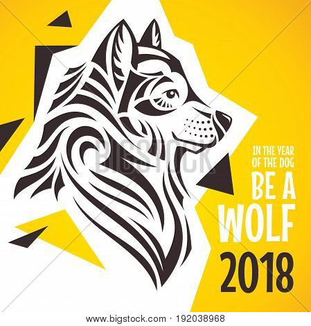 In the year of the dog - be a wolf. Creative 2018 New Year greeting card. Vector illustration.