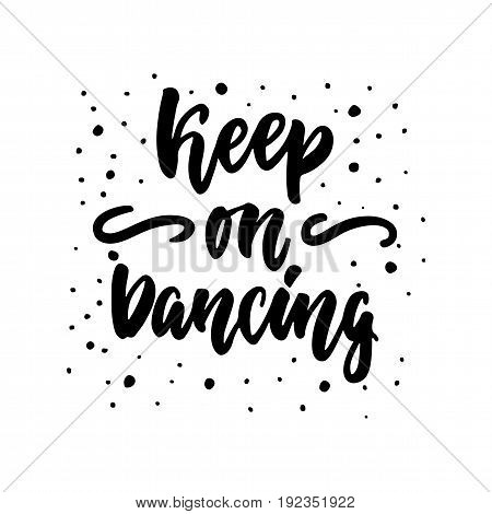 Keep on dancing - hand drawn dancing lettering quote isolated on the white background. Fun brush ink inscription for photo overlays, greeting card or t-shirt print, poster design