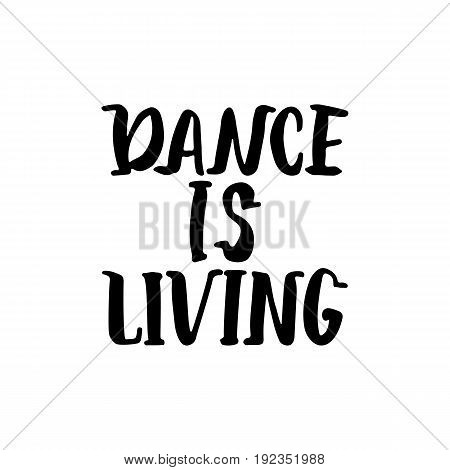 Dance is living - hand drawn dancing lettering quote isolated on the white background. Fun brush ink inscription for photo overlays, greeting card or t-shirt print, poster design