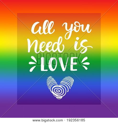 All you need is love. Gay pride slogan with hand written lettering on a rainbow spectrum flag background. Poster, placard, t shirt print vector design