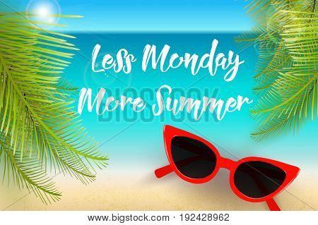 Less Monday more summer, funny summer quote, vector illustration. Beach background, palm leaves, sun glasses, hand drawn calligraphic text. Summer vacation background.